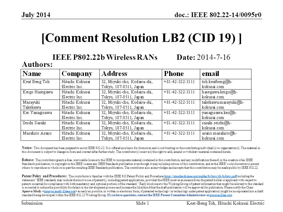doc.: IEEE /0095r0 Submission July 2014 Keat-Beng Toh, Hitachi Kokusai ElectricSlide 1 [Comment Resolution LB2 (CID 19) ] IEEE P802.22b Wireless RANs Date: Authors: Notice: This document has been prepared to assist IEEE