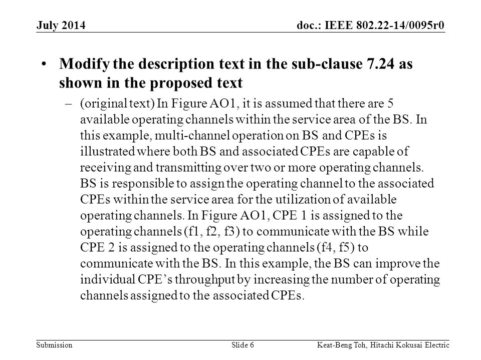 doc.: IEEE /0095r0 Submission July 2014 Keat-Beng Toh, Hitachi Kokusai ElectricSlide 6 Modify the description text in the sub-clause 7.24 as shown in the proposed text –(original text) In Figure AO1, it is assumed that there are 5 available operating channels within the service area of the BS.