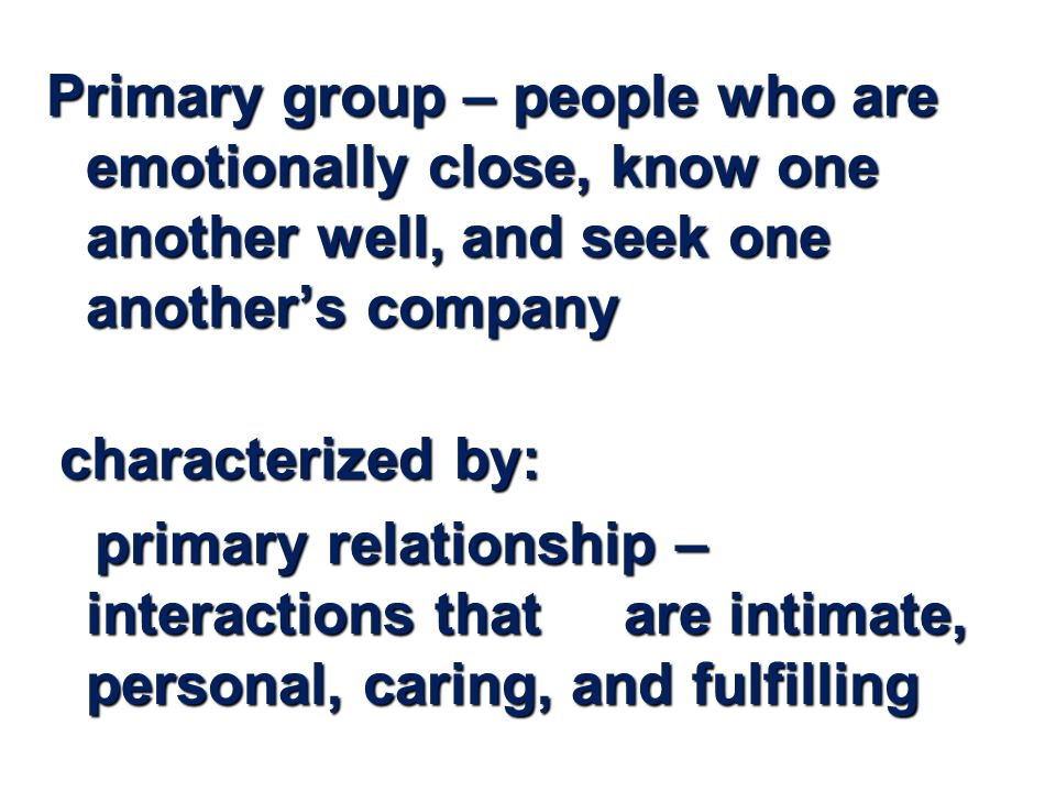 Primary group – people who are emotionally close, know one another well, and seek one another's company characterized by: characterized by: primary relationship – interactions that are intimate, personal, caring, and fulfilling primary relationship – interactions that are intimate, personal, caring, and fulfilling