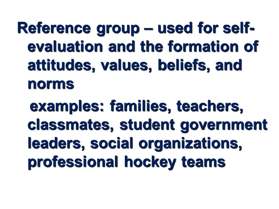Reference group – used for self- evaluation and the formation of attitudes, values, beliefs, and norms examples: families, teachers, classmates, student government leaders, social organizations, professional hockey teams examples: families, teachers, classmates, student government leaders, social organizations, professional hockey teams