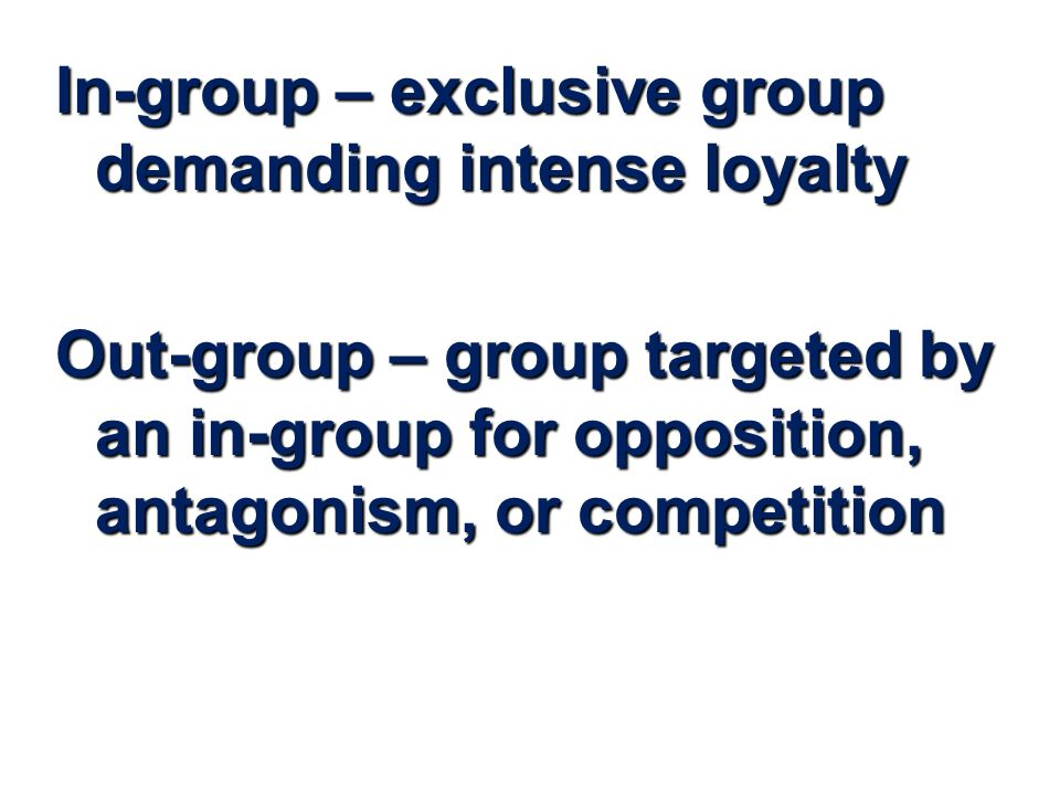 In-group – exclusive group demanding intense loyalty Out-group – group targeted by an in-group for opposition, antagonism, or competition