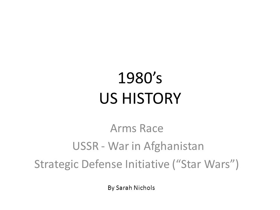 1980's US HISTORY Arms Race USSR - War in Afghanistan Strategic Defense Initiative ( Star Wars ) By Sarah Nichols