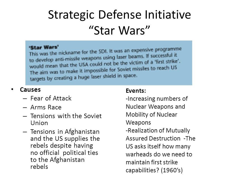 Strategic Defense Initiative Star Wars Causes – Fear of Attack – Arms Race – Tensions with the Soviet Union – Tensions in Afghanistan and the US supplies the rebels despite having no official political ties to the Afghanistan rebels Events: -Increasing numbers of Nuclear Weapons and Mobility of Nuclear Weapons -Realization of Mutually Assured Destruction -The US asks itself how many warheads do we need to maintain first strike capabilities.