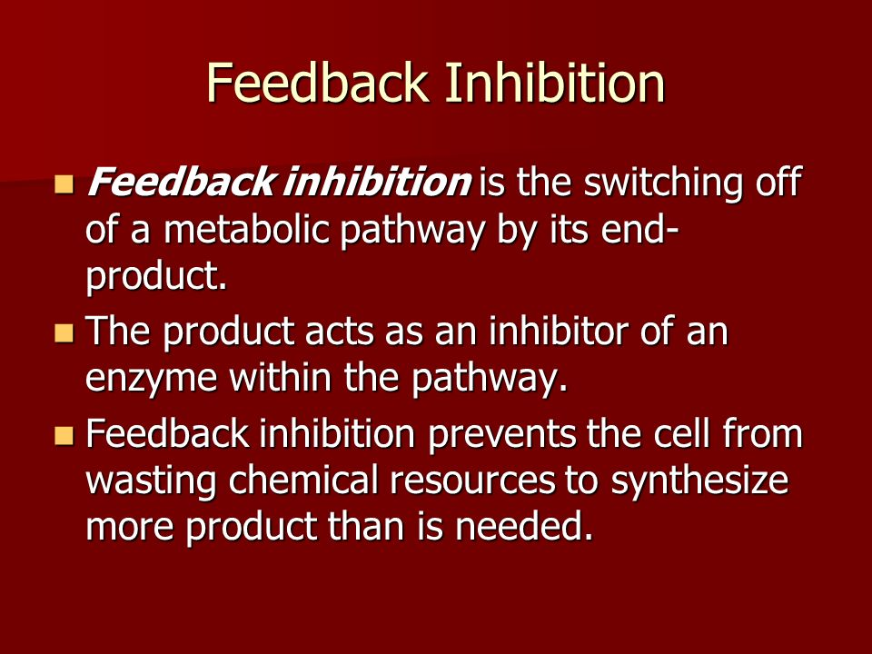 Feedback Inhibition Feedback inhibition is the switching off of a metabolic pathway by its end- product.