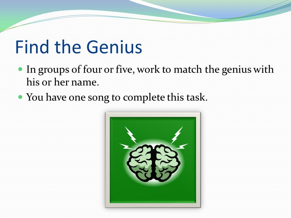 Find the Genius In groups of four or five, work to match the genius with his or her name.