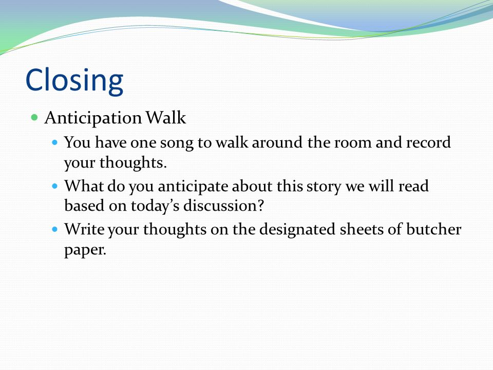 Closing Anticipation Walk You have one song to walk around the room and record your thoughts.