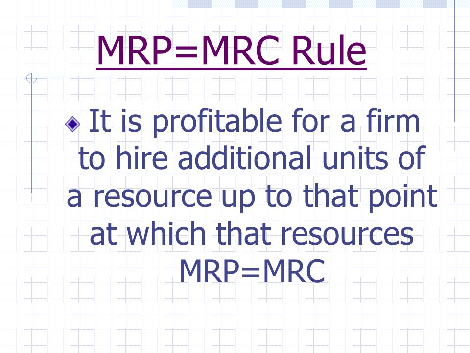 MRP=MRC Rule It is profitable for a firm to hire additional units of a resource up to that point at which that resources MRP=MRC