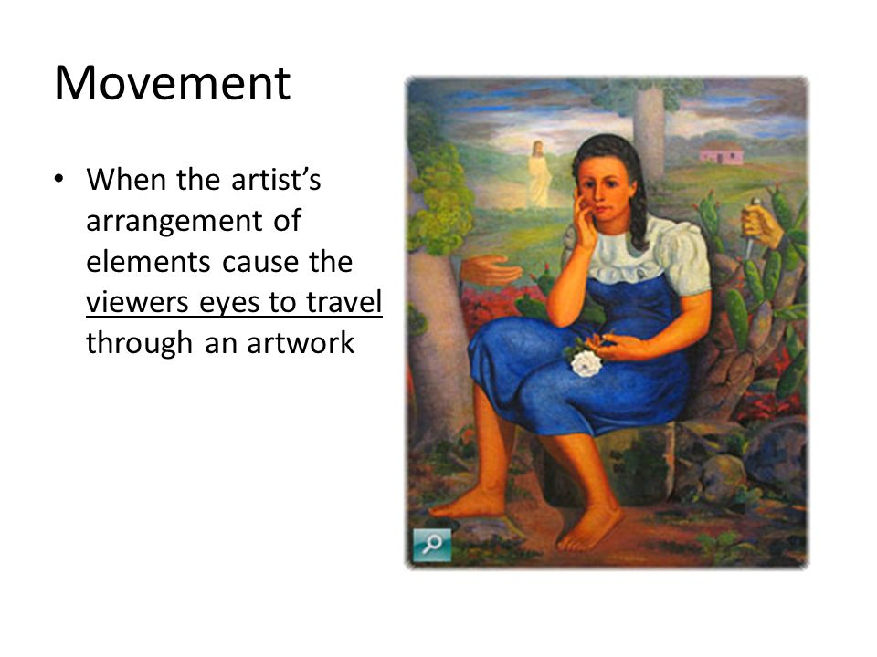 Movement When the artist's arrangement of elements cause the viewers eyes to travel through an artwork