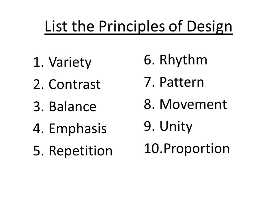 List the Principles of Design 1.Variety 2.Contrast 3.Balance 4.Emphasis 5.Repetition 6.Rhythm 7.Pattern 8.Movement 9.Unity 10.Proportion