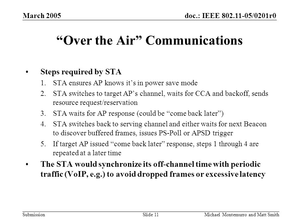 doc.: IEEE /0201r0 Submission March 2005 Michael Montemurro and Matt SmithSlide 11 Over the Air Communications Steps required by STA 1.STA ensures AP knows it's in power save mode 2.STA switches to target AP's channel, waits for CCA and backoff, sends resource request/reservation 3.STA waits for AP response (could be come back later ) 4.STA switches back to serving channel and either waits for next Beacon to discover buffered frames, issues PS-Poll or APSD trigger 5.If target AP issued come back later response, steps 1 through 4 are repeated at a later time The STA would synchronize its off-channel time with periodic traffic (VoIP, e.g.) to avoid dropped frames or excessive latency