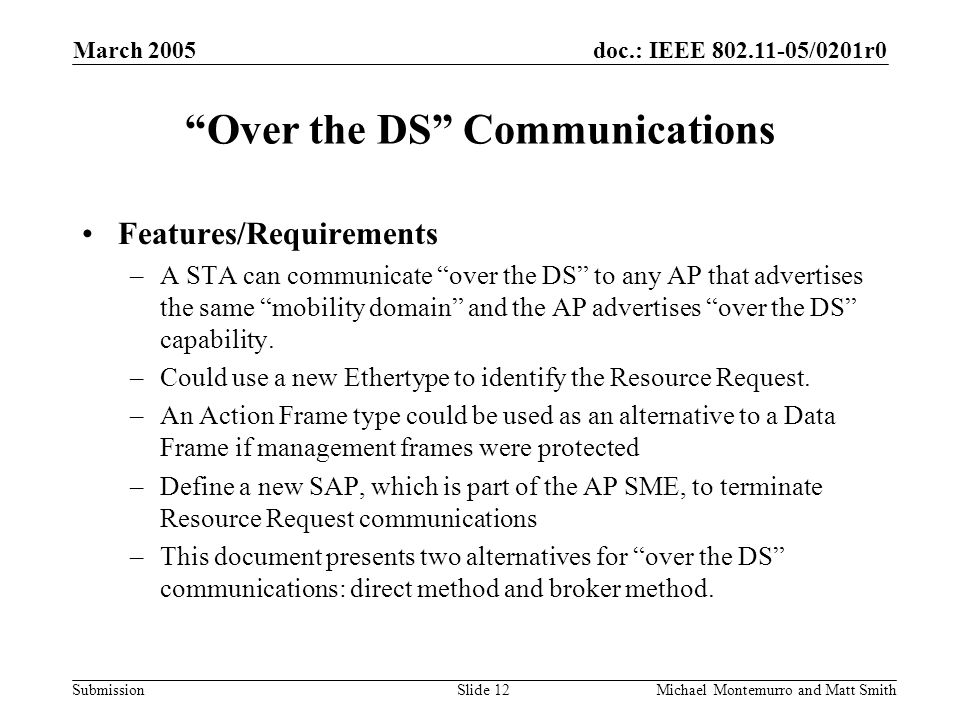 doc.: IEEE /0201r0 Submission March 2005 Michael Montemurro and Matt SmithSlide 12 Over the DS Communications Features/Requirements –A STA can communicate over the DS to any AP that advertises the same mobility domain and the AP advertises over the DS capability.