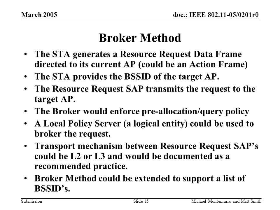 doc.: IEEE /0201r0 Submission March 2005 Michael Montemurro and Matt SmithSlide 15 Broker Method The STA generates a Resource Request Data Frame directed to its current AP (could be an Action Frame) The STA provides the BSSID of the target AP.