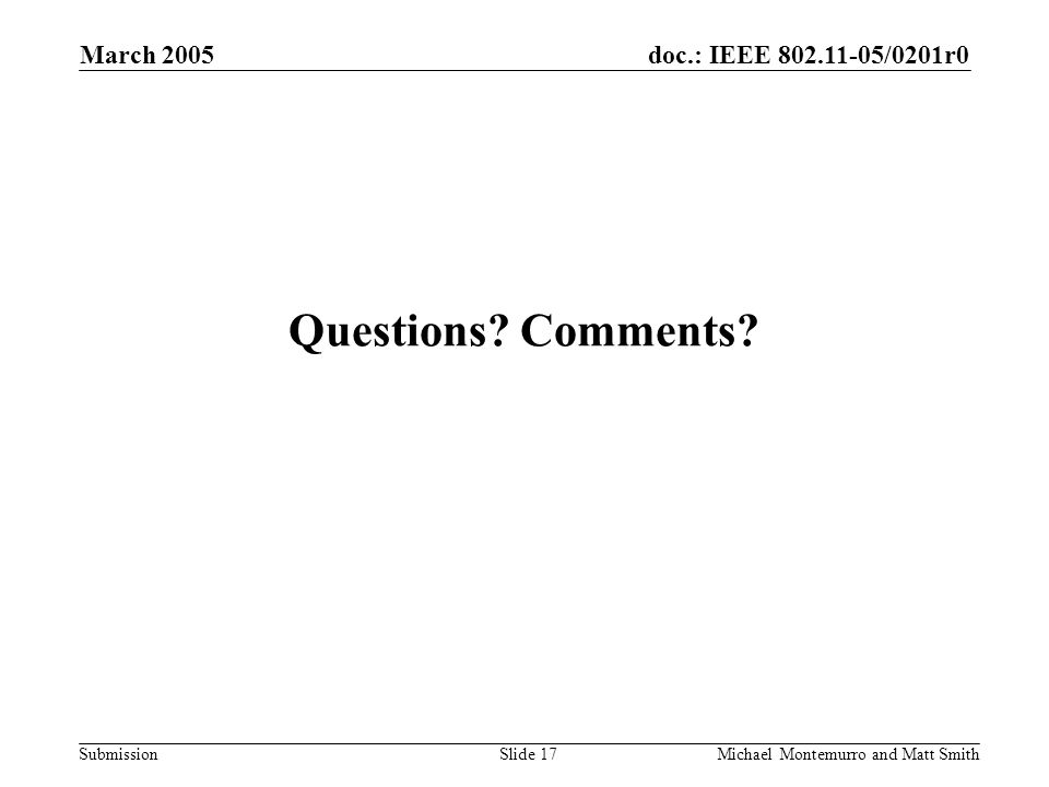 doc.: IEEE /0201r0 Submission March 2005 Michael Montemurro and Matt SmithSlide 17 Questions.