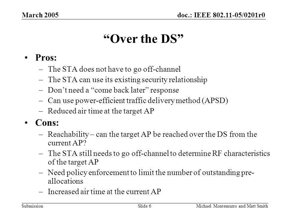 doc.: IEEE /0201r0 Submission March 2005 Michael Montemurro and Matt SmithSlide 6 Over the DS Pros: –The STA does not have to go off-channel –The STA can use its existing security relationship –Don't need a come back later response –Can use power-efficient traffic delivery method (APSD) –Reduced air time at the target AP Cons: –Reachability – can the target AP be reached over the DS from the current AP.