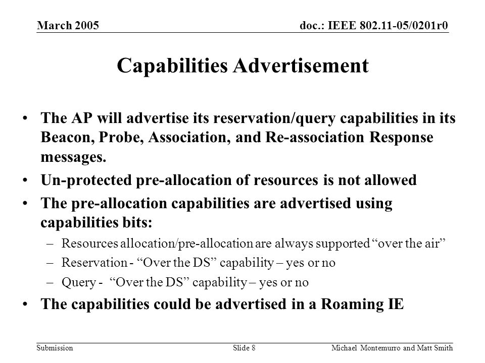 doc.: IEEE /0201r0 Submission March 2005 Michael Montemurro and Matt SmithSlide 8 Capabilities Advertisement The AP will advertise its reservation/query capabilities in its Beacon, Probe, Association, and Re-association Response messages.