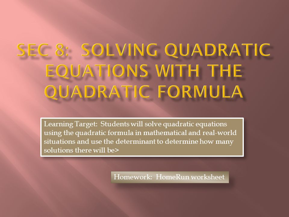 Learning Target: Students will solve quadratic equations using the quadratic formula in mathematical and real-world situations and use the determinant to determine how many solutions there will be> Homework: HomeRun worksheet