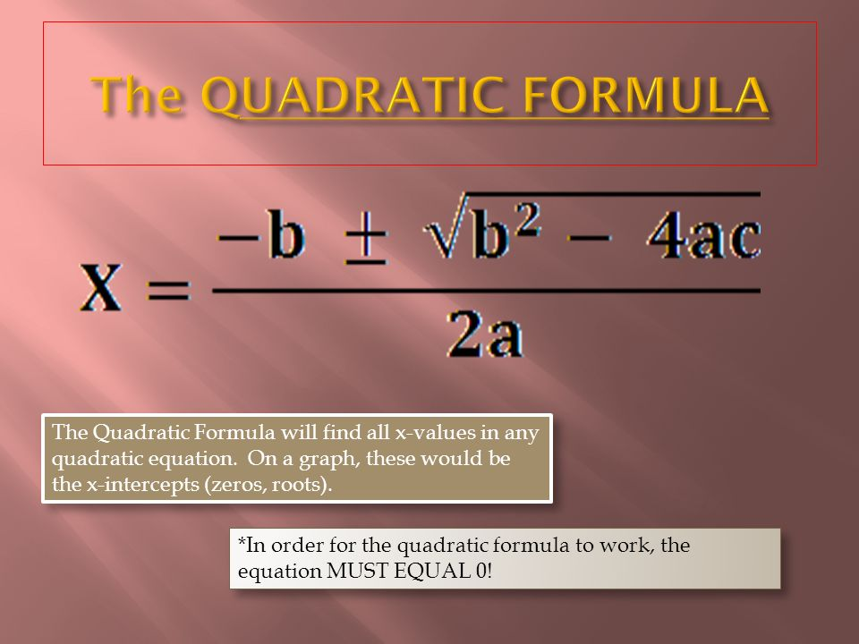 *In order for the quadratic formula to work, the equation MUST EQUAL 0.