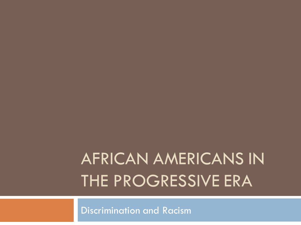 AFRICAN AMERICANS IN THE PROGRESSIVE ERA Discrimination and Racism