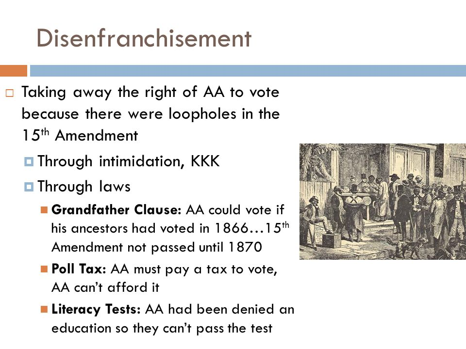 Disenfranchisement  Taking away the right of AA to vote because there were loopholes in the 15 th Amendment  Through intimidation, KKK  Through laws Grandfather Clause: AA could vote if his ancestors had voted in 1866…15 th Amendment not passed until 1870 Poll Tax: AA must pay a tax to vote, AA can't afford it Literacy Tests: AA had been denied an education so they can't pass the test