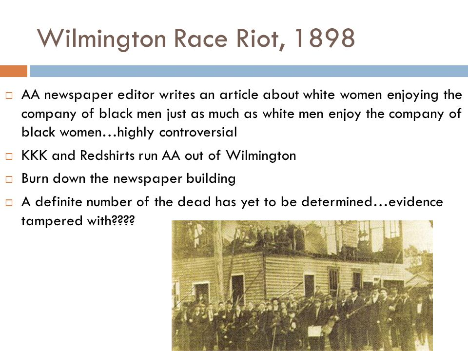 Wilmington Race Riot, 1898  AA newspaper editor writes an article about white women enjoying the company of black men just as much as white men enjoy the company of black women…highly controversial  KKK and Redshirts run AA out of Wilmington  Burn down the newspaper building  A definite number of the dead has yet to be determined…evidence tampered with