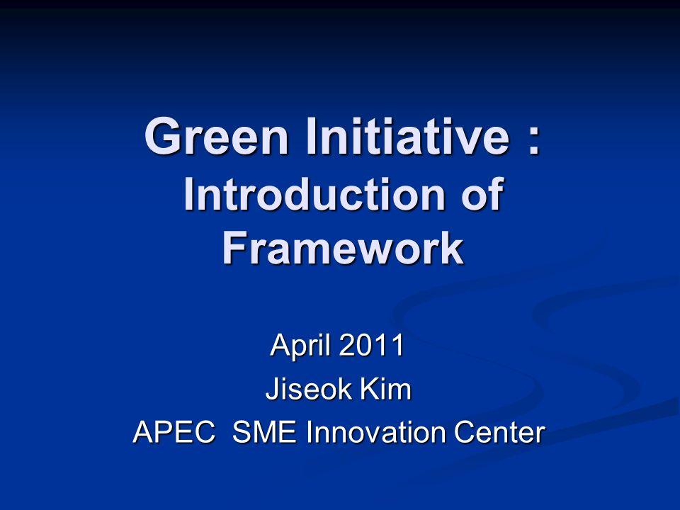 Green Initiative : Introduction of Framework April 2011 Jiseok Kim APEC SME Innovation Center