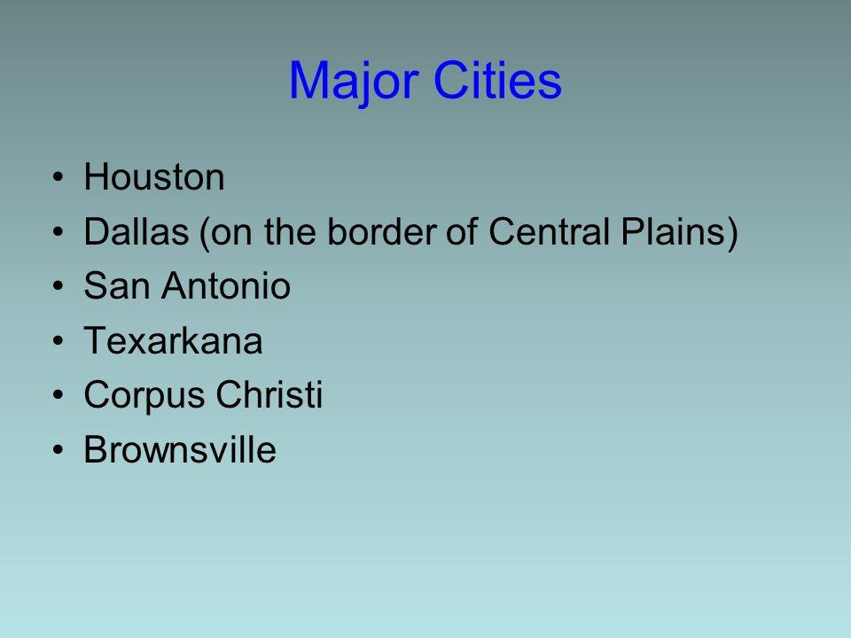 Major Cities Houston Dallas (on the border of Central Plains) San Antonio Texarkana Corpus Christi Brownsville