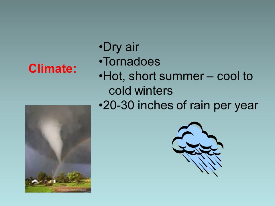 Climate: Dry air Tornadoes Hot, short summer – cool to cold winters 20-30 inches of rain per year