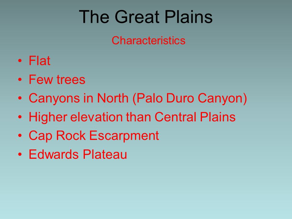 The Great Plains Characteristics Flat Few trees Canyons in North (Palo Duro Canyon) Higher elevation than Central Plains Cap Rock Escarpment Edwards Plateau