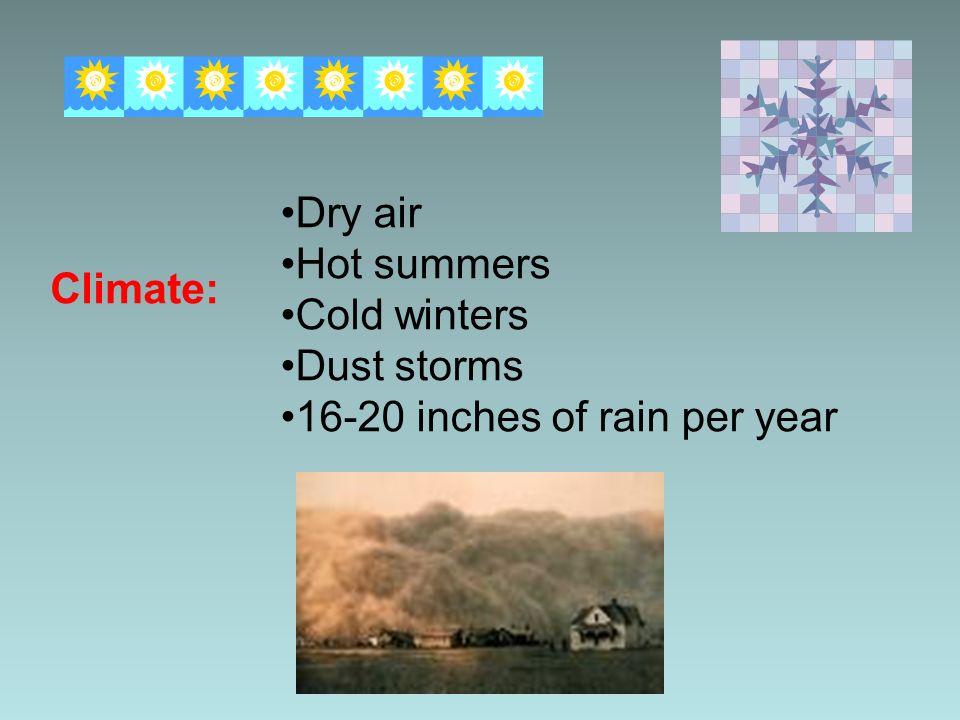 Climate: Dry air Hot summers Cold winters Dust storms 16-20 inches of rain per year