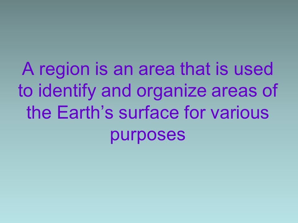 A region is an area that is used to identify and organize areas of the Earth's surface for various purposes