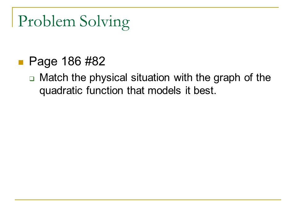 Problem Solving Page 186 #82  Match the physical situation with the graph of the quadratic function that models it best.