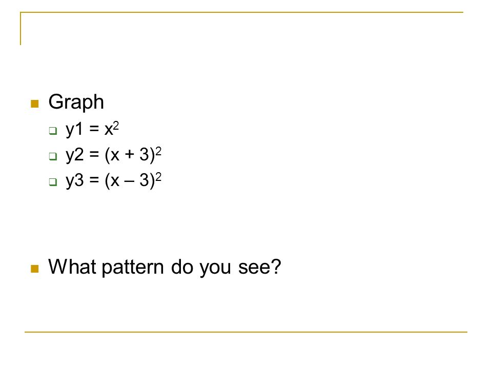Graph  y1 = x 2  y2 = (x + 3) 2  y3 = (x – 3) 2 What pattern do you see