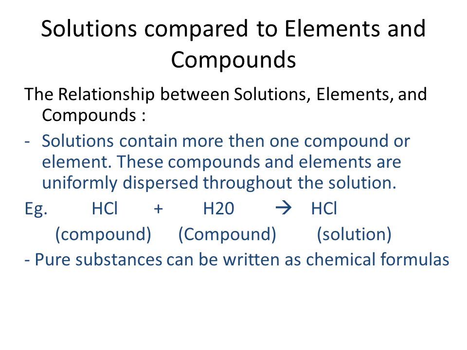 Solutions compared to Elements and Compounds The Relationship between Solutions, Elements, and Compounds : -Solutions contain more then one compound or element.