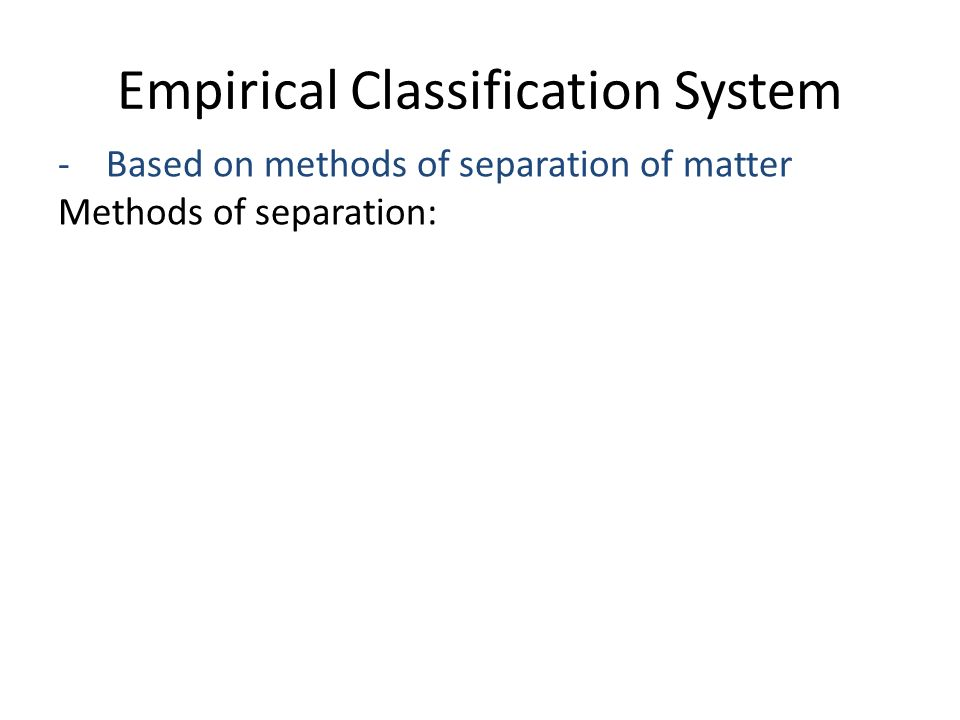 Empirical Classification System - Based on methods of separation of matter Methods of separation: