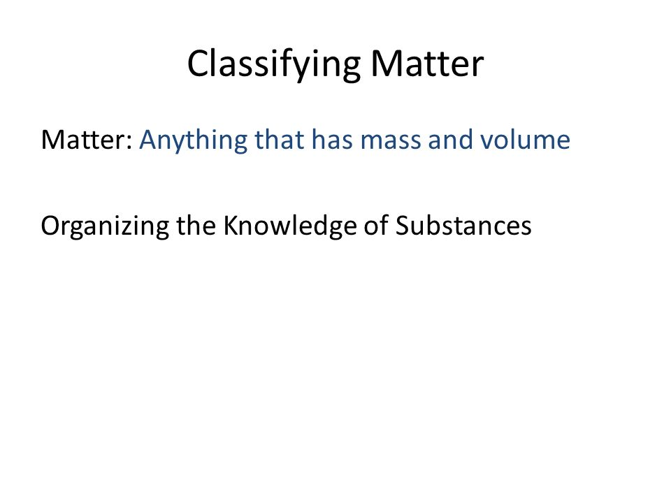 Matter: Anything that has mass and volume Organizing the Knowledge of Substances