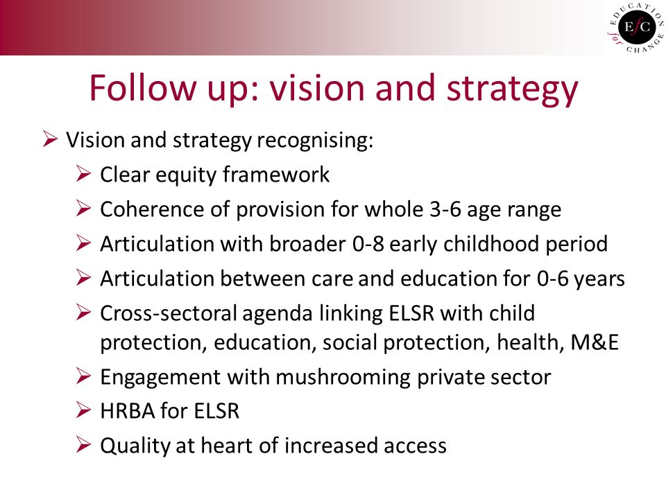 Follow up: vision and strategy  Vision and strategy recognising:  Clear equity framework  Coherence of provision for whole 3-6 age range  Articulation with broader 0-8 early childhood period  Articulation between care and education for 0-6 years  Cross-sectoral agenda linking ELSR with child protection, education, social protection, health, M&E  Engagement with mushrooming private sector  HRBA for ELSR  Quality at heart of increased access