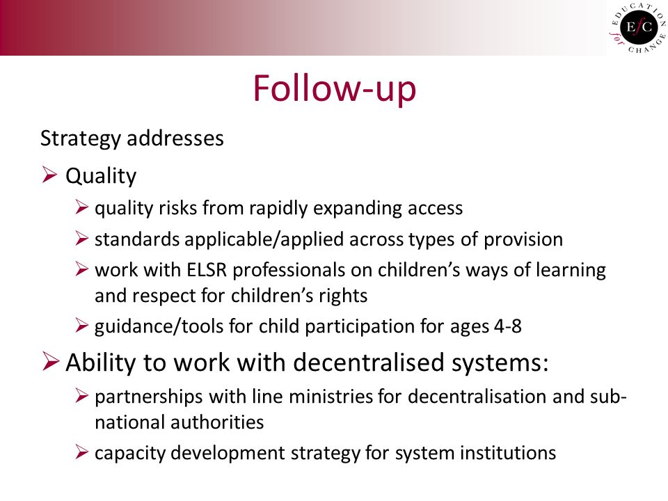 Follow-up Strategy addresses  Quality  quality risks from rapidly expanding access  standards applicable/applied across types of provision  work with ELSR professionals on children's ways of learning and respect for children's rights  guidance/tools for child participation for ages 4-8  Ability to work with decentralised systems:  partnerships with line ministries for decentralisation and sub- national authorities  capacity development strategy for system institutions