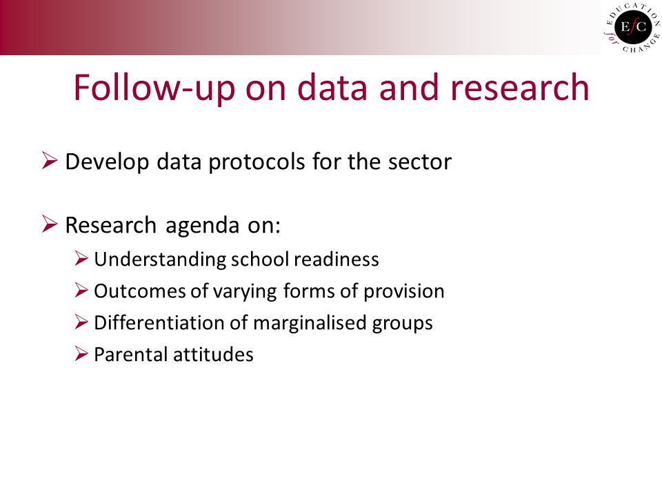 Follow-up on data and research  Develop data protocols for the sector  Research agenda on:  Understanding school readiness  Outcomes of varying forms of provision  Differentiation of marginalised groups  Parental attitudes