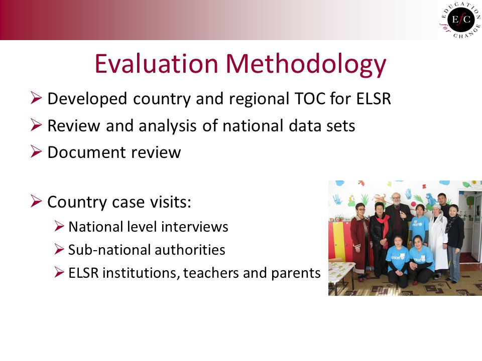 Evaluation Methodology  Developed country and regional TOC for ELSR  Review and analysis of national data sets  Document review  Country case visits:  National level interviews  Sub-national authorities  ELSR institutions, teachers and parents