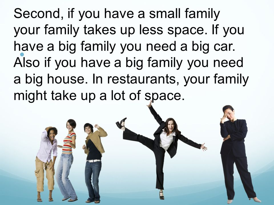 a small family is better than a big family It depends so many factors contribute to the pros and cons: attention from parents, money, sibling rivalry, loneliness, amount of social company, closeness to family members, etc.