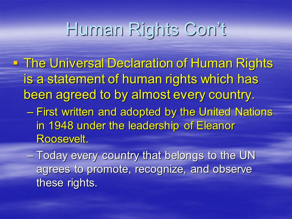Human Rights Con't  The Universal Declaration of Human Rights is a statement of human rights which has been agreed to by almost every country.