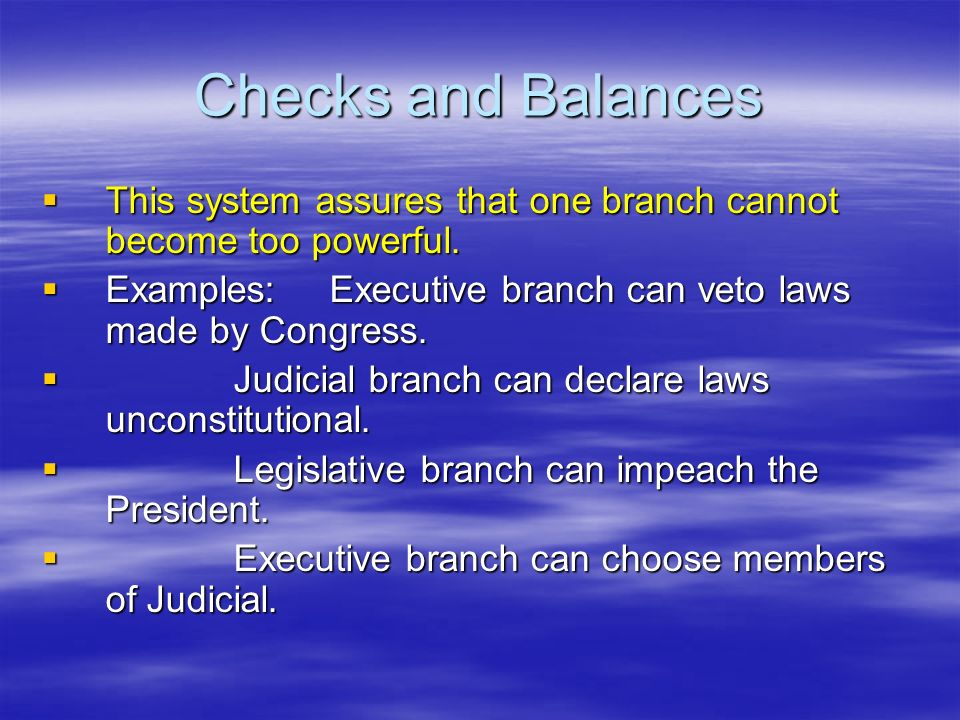 Checks and Balances  This system assures that one branch cannot become too powerful.