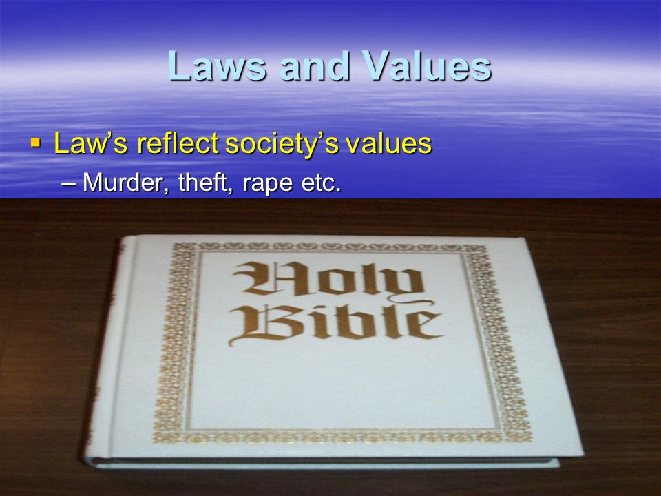 Laws and Values  Law's reflect society's values –Murder, theft, rape etc.
