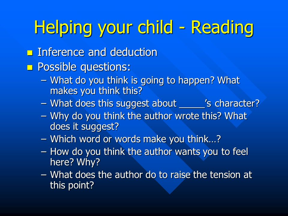 Helping your child - Reading Inference and deduction Inference and deduction Possible questions: Possible questions: –What do you think is going to happen.