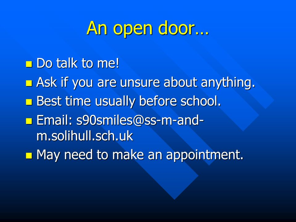 An open door… Do talk to me. Do talk to me. Ask if you are unsure about anything.