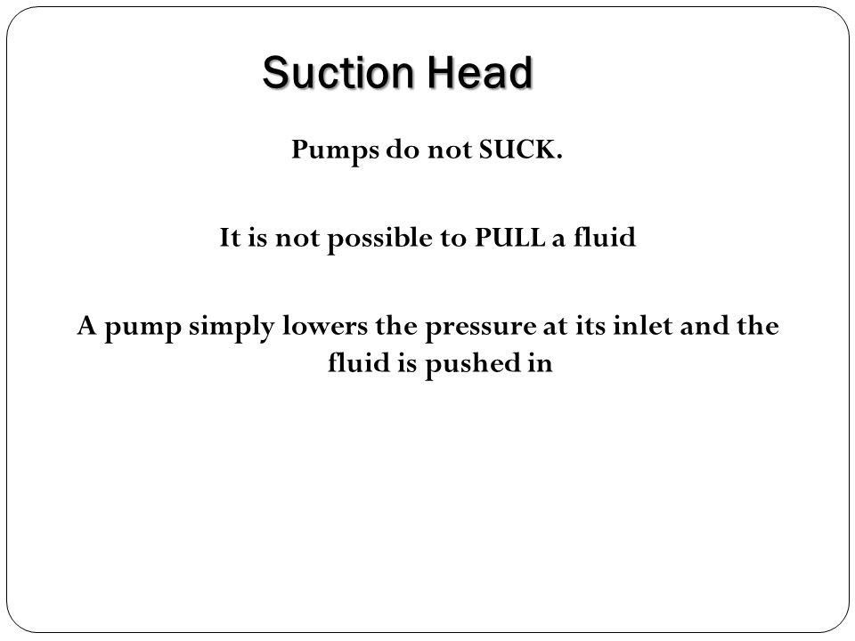 Suction Head Pumps do not SUCK.