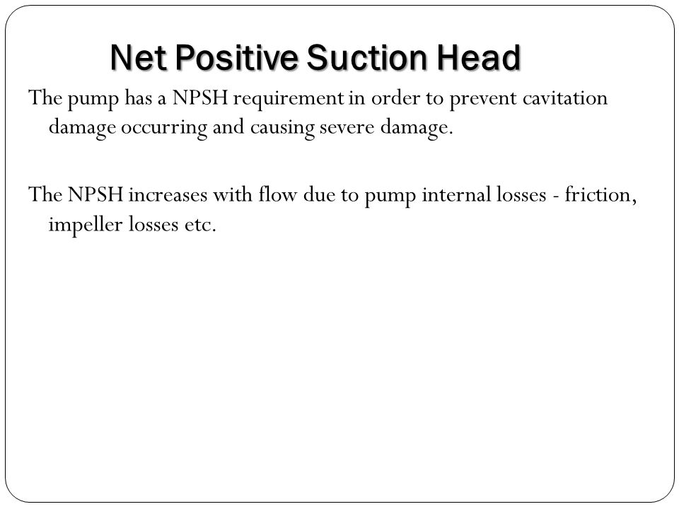 Net Positive Suction Head The pump has a NPSH requirement in order to prevent cavitation damage occurring and causing severe damage.