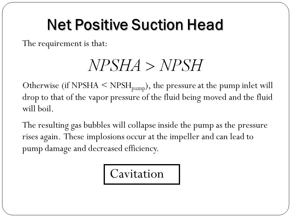 Net Positive Suction Head The requirement is that: Otherwise (if NPSHA < NPSH pump ), the pressure at the pump inlet will drop to that of the vapor pressure of the fluid being moved and the fluid will boil.