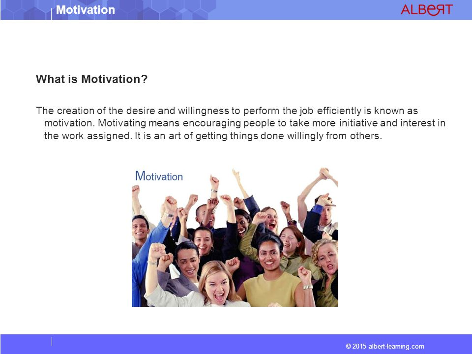 © 2015 albert-learning.com Motivation Features of Motivation  Psychological Process  Initiative by Manager  Continuous activity  Goal-oriented and action-oriented  Broad concept  Essence of management process  Beneficial to employees and management  Varied measures available for motivation  Motivation is different from satisfaction  Related to a person in totality