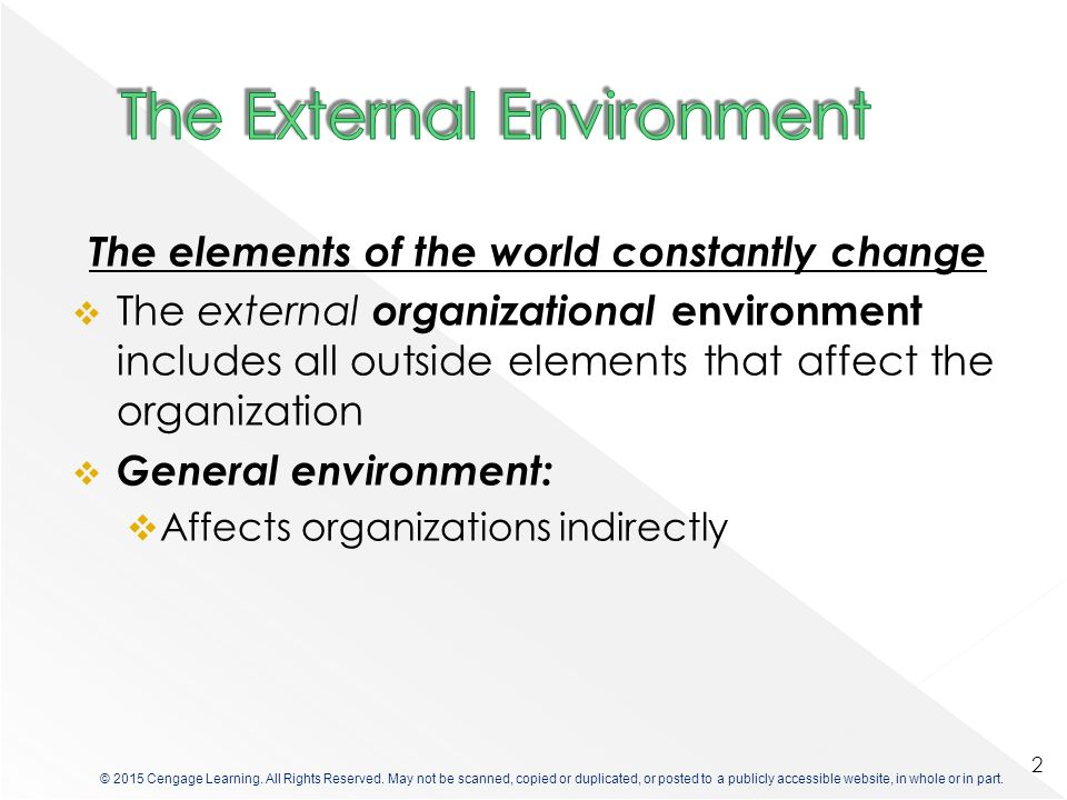 The elements of the world constantly change  The external organizational environment includes all outside elements that affect the organization  General environment:  Affects organizations indirectly 2